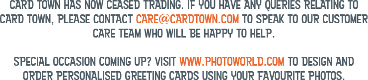Card Town has now ceased trading. If you have any queries relating to Card Town, please contact care@cardtown.com to speak to our customer care team who will be happy to help. Special occasion coming up? Visit www.photoworld.com to design and order personalised greeting cards using your favourite photos.